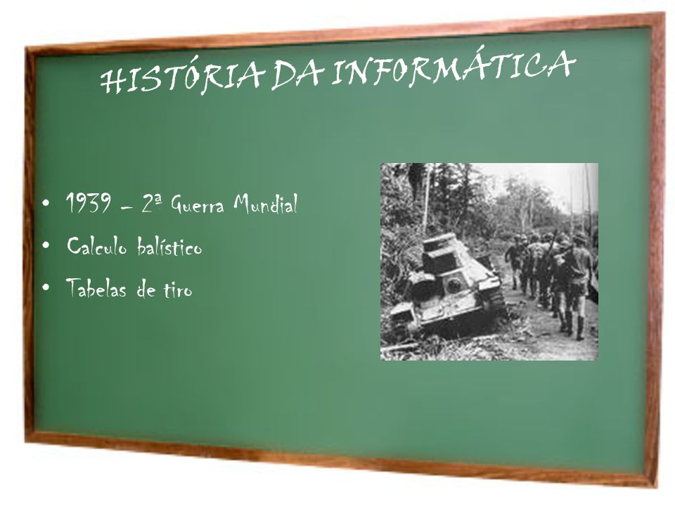 HISTÓRIA DA INFORMÁTICA 1939 – 2ª Guerra Mundial Calculo balístico Tabelas de tiro