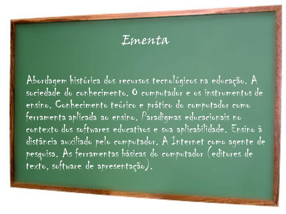 Ementa Abordagem histórica dos recursos tecnológicos na educação. A sociedade do conhecimento. O computador e os instrumentos de ensino. Conhecimento