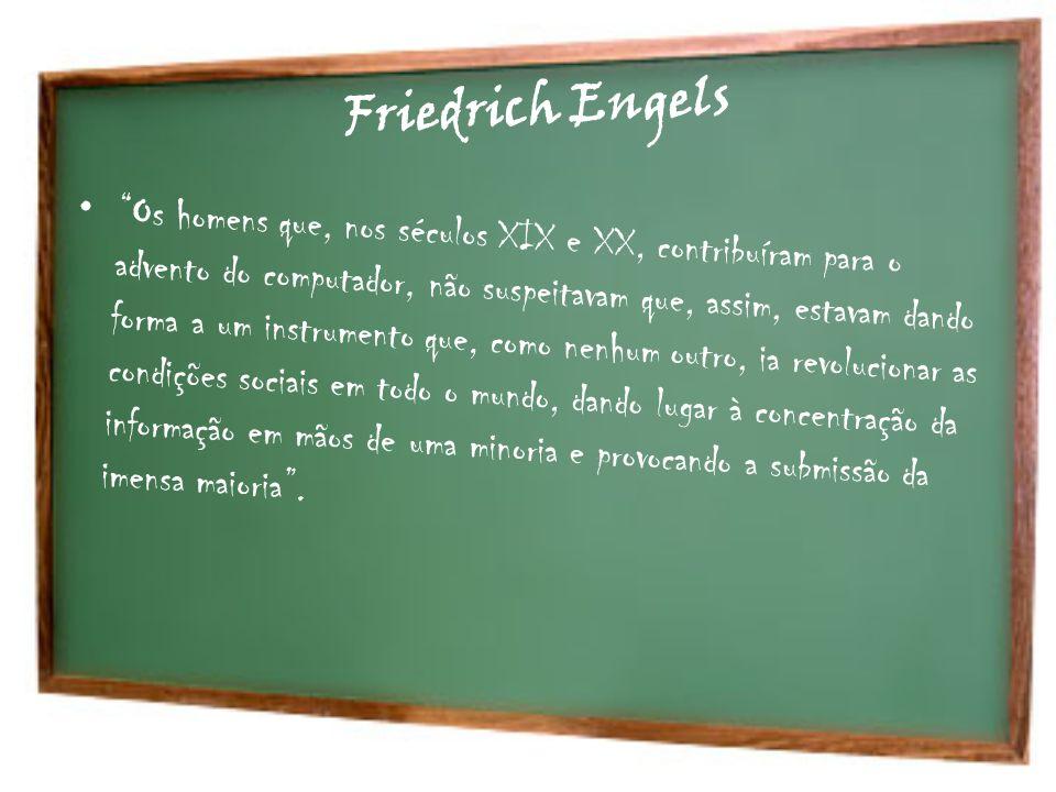 Friedrich Engels Os homens que, nos séculos XIX e XX, contribuíram para o advento do computador, não suspeitavam que, assim, estavam dando forma a um