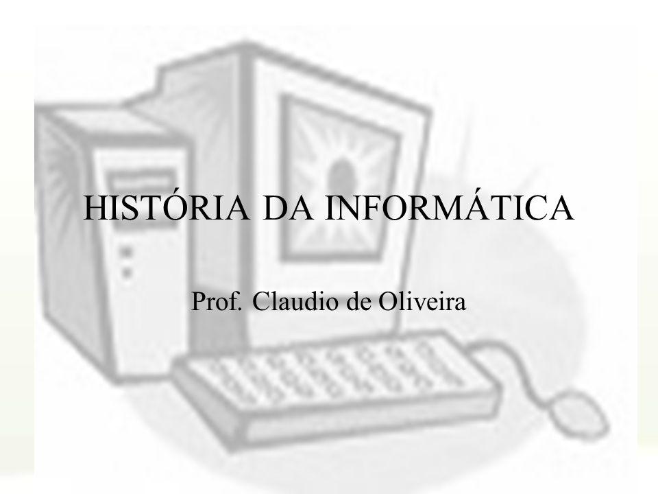 HISTÓRIA DA INFORMÁTICA Prof. Claudio de Oliveira