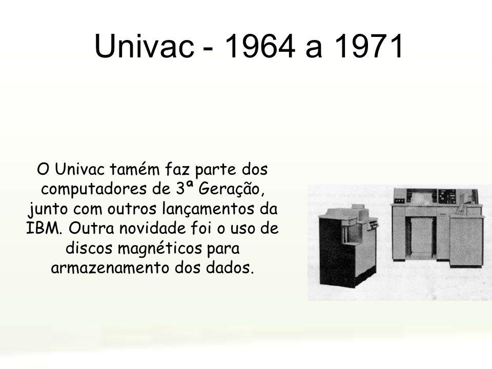 Univac - 1964 a 1971 O Univac tamém faz parte dos computadores de 3ª Geração, junto com outros lançamentos da IBM. Outra novidade foi o uso de discos
