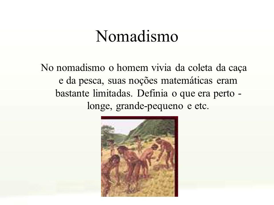 Nomadismo No nomadismo o homem vivia da coleta da caça e da pesca, suas noções matemáticas eram bastante limitadas. Definia o que era perto - longe, g
