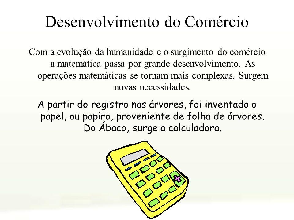 Desenvolvimento do Comércio Com a evolução da humanidade e o surgimento do comércio a matemática passa por grande desenvolvimento. As operações matemá