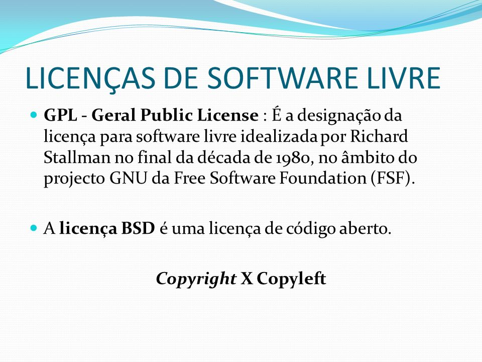 LICENÇAS DE SOFTWARE LIVRE GPL - Geral Public License : É a designação da licença para software livre idealizada por Richard Stallman no final da década de 1980, no âmbito do projecto GNU da Free Software Foundation (FSF).