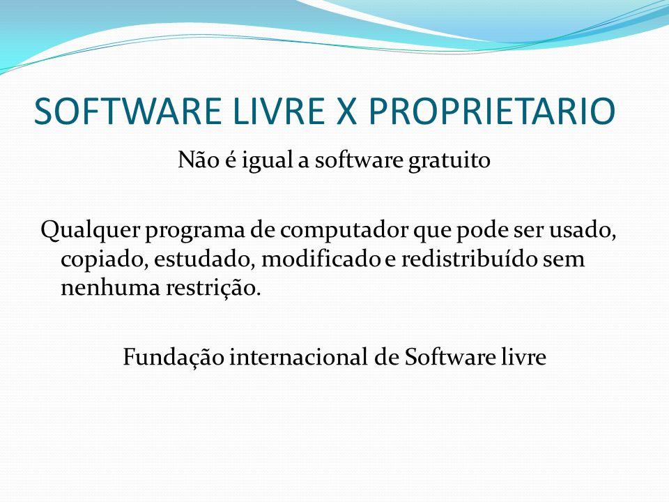 SOFTWARE LIVRE X PROPRIETARIO Não é igual a software gratuito Qualquer programa de computador que pode ser usado, copiado, estudado, modificado e redi