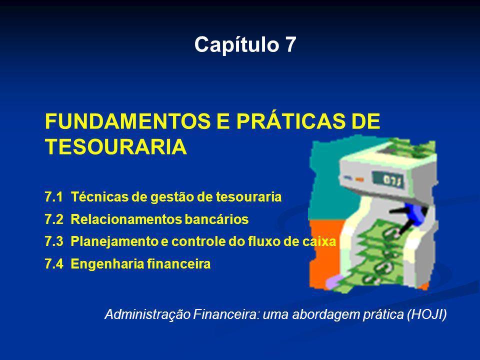 Capítulo 7 FUNDAMENTOS E PRÁTICAS DE TESOURARIA 7.1 Técnicas de gestão de tesouraria 7.2 Relacionamentos bancários 7.3 Planejamento e controle do flux