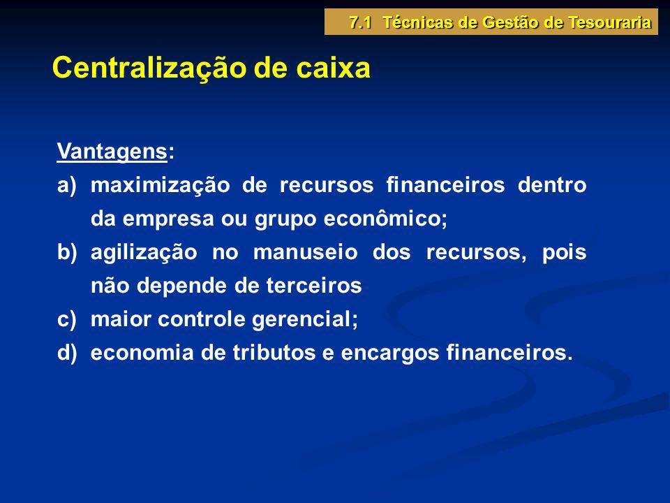 Centralização de caixa Vantagens: a)maximização de recursos financeiros dentro da empresa ou grupo econômico; b)agilização no manuseio dos recursos, p