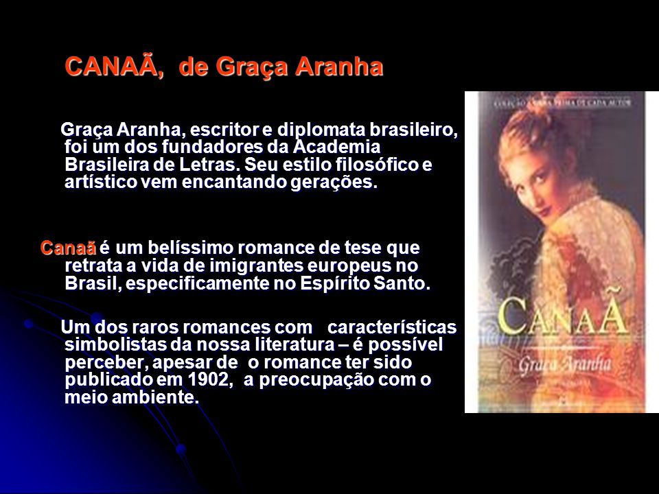 CANAÃ, de Graça Aranha Graça Aranha, escritor e diplomata brasileiro, foi um dos fundadores da Academia Brasileira de Letras. Seu estilo filosófico e