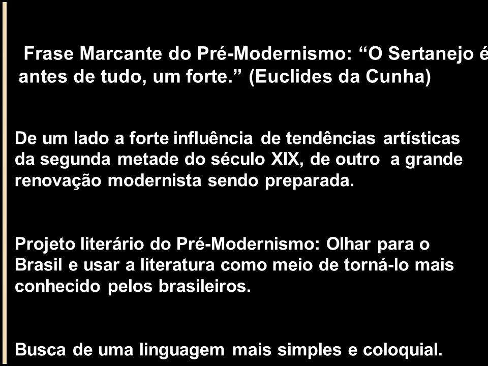 Frase Marcante do Pré-Modernismo: O Sertanejo é, antes de tudo, um forte. (Euclides da Cunha) De um lado a forte influência de tendências artísticas d