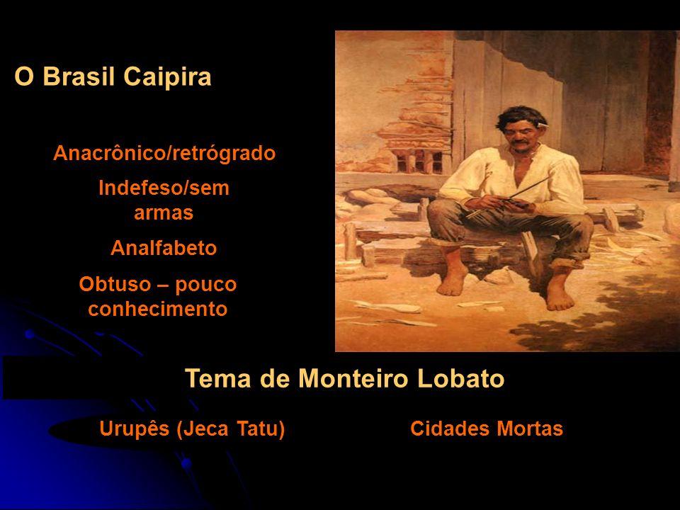 O Brasil Caipira Anacrônico/retrógrado Indefeso/sem armas Analfabeto Tema de Monteiro Lobato Obtuso – pouco conhecimento Urupês (Jeca Tatu)Cidades Mor