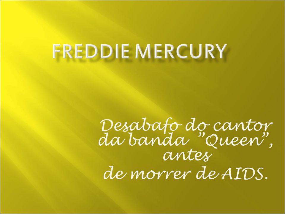 Desabafo do cantor da banda Queen, antes de morrer de AIDS.