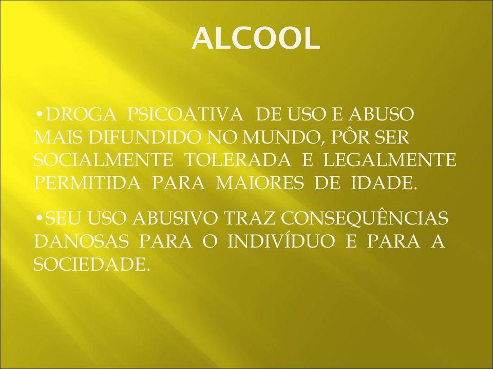 ALCOOL DROGA PSICOATIVA DE USO E ABUSO MAIS DIFUNDIDO NO MUNDO, PÔR SER SOCIALMENTE TOLERADA E LEGALMENTE PERMITIDA PARA MAIORES DE IDADE.