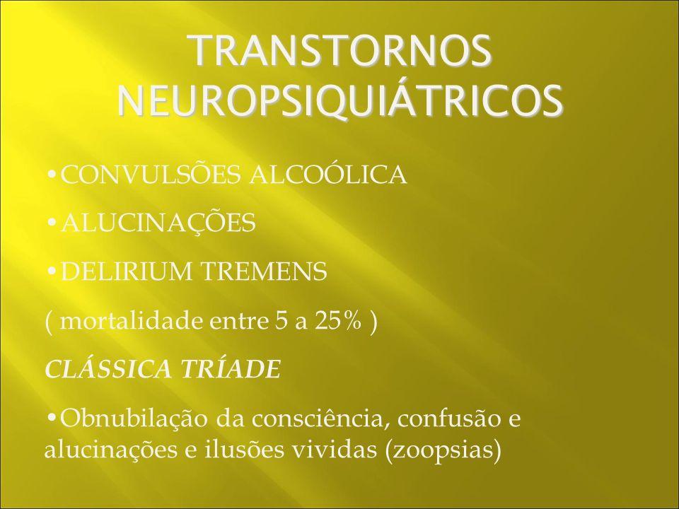 CONVULSÕES ALCOÓLICA ALUCINAÇÕES DELIRIUM TREMENS ( mortalidade entre 5 a 25% ) CLÁSSICA TRÍADE Obnubilação da consciência, confusão e alucinações e ilusões vividas (zoopsias) TRANSTORNOS NEUROPSIQUIÁTRICOS