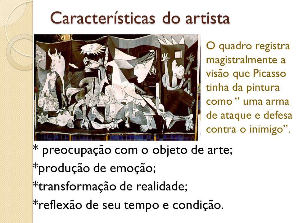 Características do artista * preocupação com o objeto de arte; *produção de emoção; *transformação de realidade; *reflexão de seu tempo e condição. O