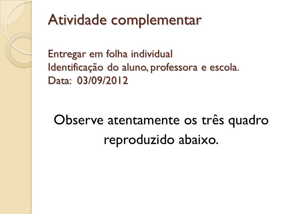 Atividade complementar Entregar em folha individual Identificação do aluno, professora e escola. Data: 03/09/2012 Observe atentamente os três quadro r