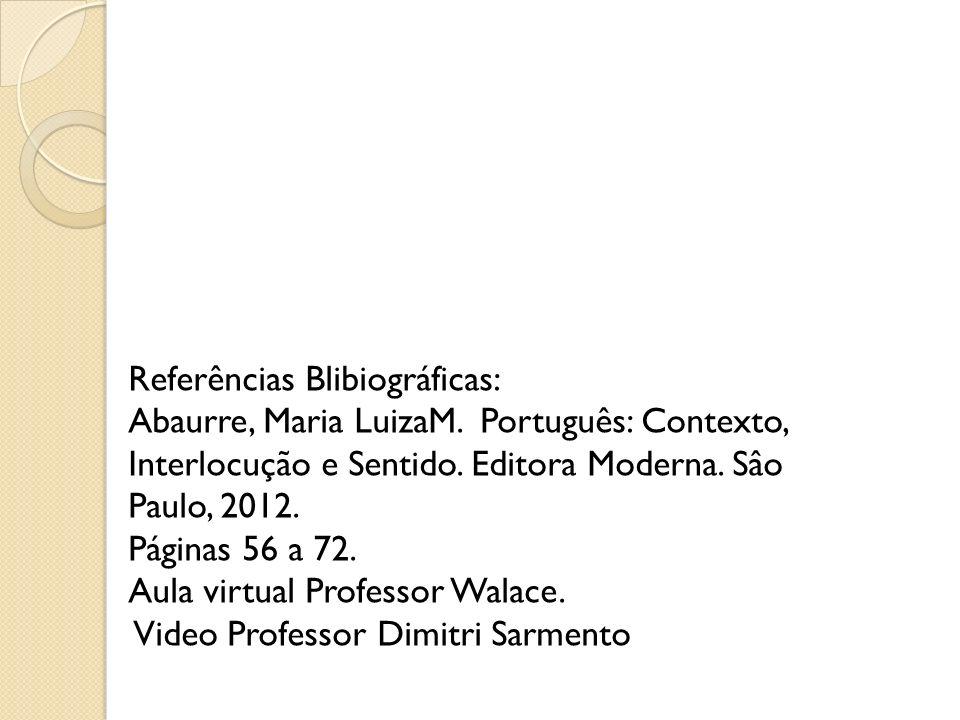 Referências Blibiográficas: Abaurre, Maria LuizaM. Português: Contexto, Interlocução e Sentido. Editora Moderna. Sâo Paulo, 2012. Páginas 56 a 72. Aul