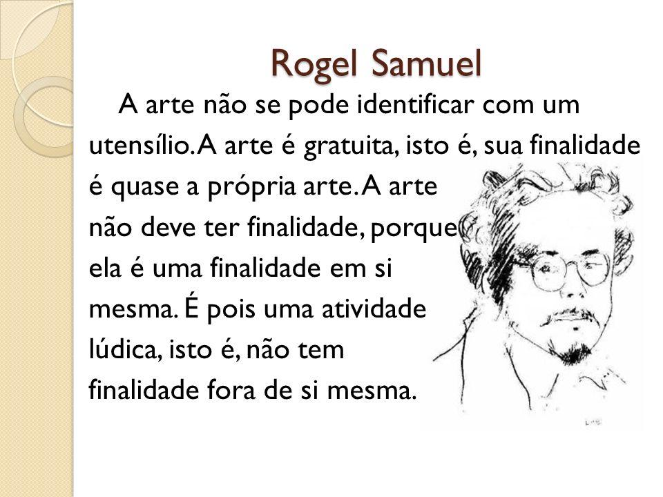 Rogel Samuel A arte não se pode identificar com um utensílio. A arte é gratuita, isto é, sua finalidade é quase a própria arte. A arte não deve ter fi