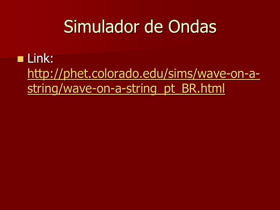 Simulador de Ondas Link: http://phet.colorado.edu/sims/wave-on-a- string/wave-on-a-string_pt_BR.html Link: http://phet.colorado.edu/sims/wave-on-a- st