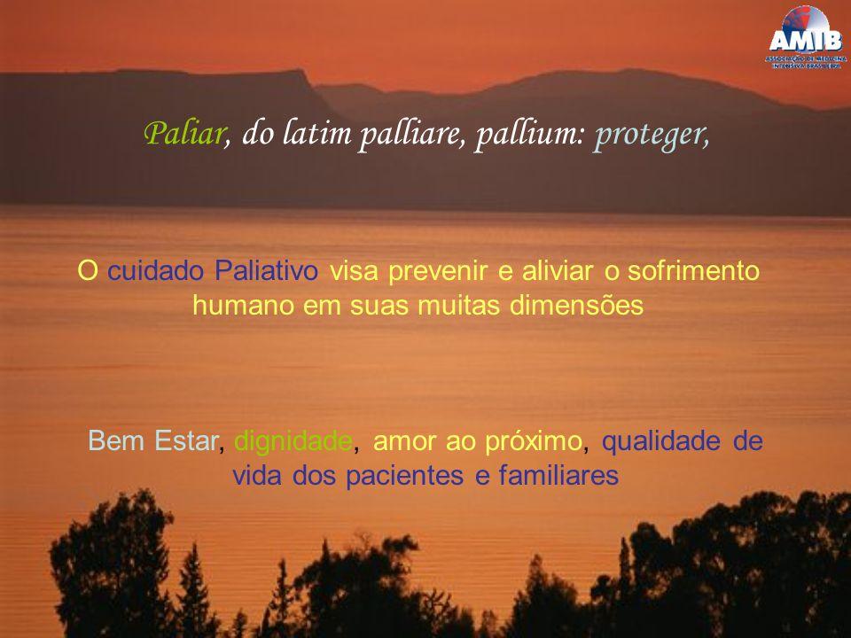 Paliar, do latim palliare, pallium: proteger, O cuidado Paliativo visa prevenir e aliviar o sofrimento humano em suas muitas dimensões Bem Estar, dign