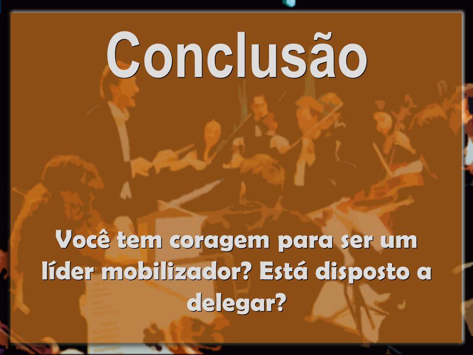 Conclusão Você tem coragem para ser um líder mobilizador? Está disposto a delegar?