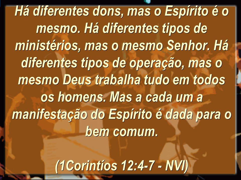 Há diferentes dons, mas o Espírito é o mesmo. Há diferentes tipos de ministérios, mas o mesmo Senhor. Há diferentes tipos de operação, mas o mesmo Deu
