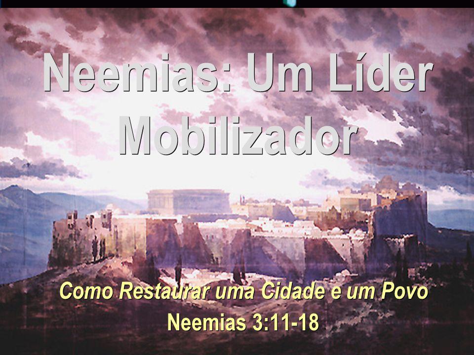 Neemias: Um Líder Mobilizador Como Restaurar uma Cidade e um Povo Neemias 3:11-18 Como Restaurar uma Cidade e um Povo Neemias 3:11-18