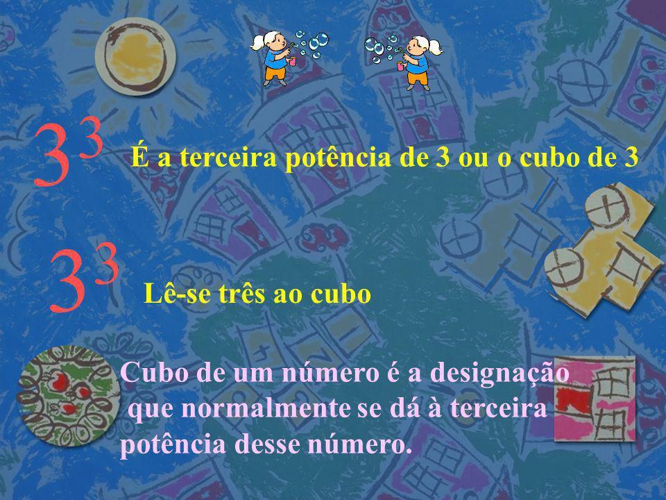 3 É a terceira potência de 3 ou o cubo de 3 3 Lê-se três ao cubo Cubo de um número é a designação que normalmente se dá à terceira potência desse número.