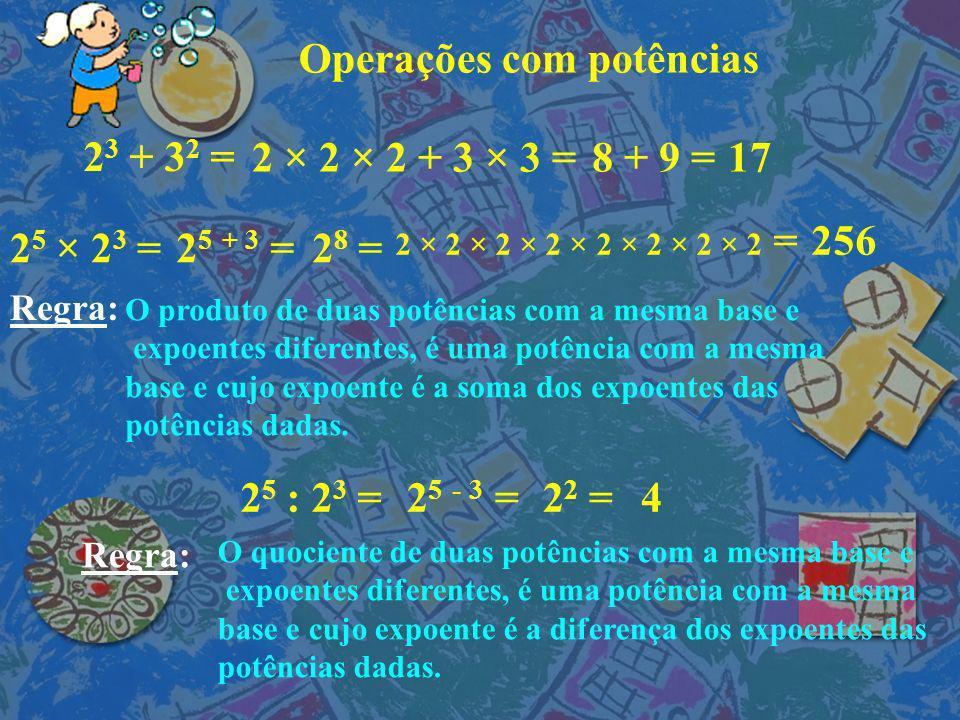Operações com potências 2 3 + 3 2 = 2 × 2 × 2 + 3 × 3 = 8 + 9 =17 2 5 × 2 3 =2 5 + 3 =2 8 = 2 × 2 × 2 × 2 × 2 × 2 × 2 × 2 =256 2 5 : 2 3 =2 5 - 3 =2 2 =4 Regra: O produto de duas potências com a mesma base e expoentes diferentes, é uma potência com a mesma base e cujo expoente é a soma dos expoentes das potências dadas.