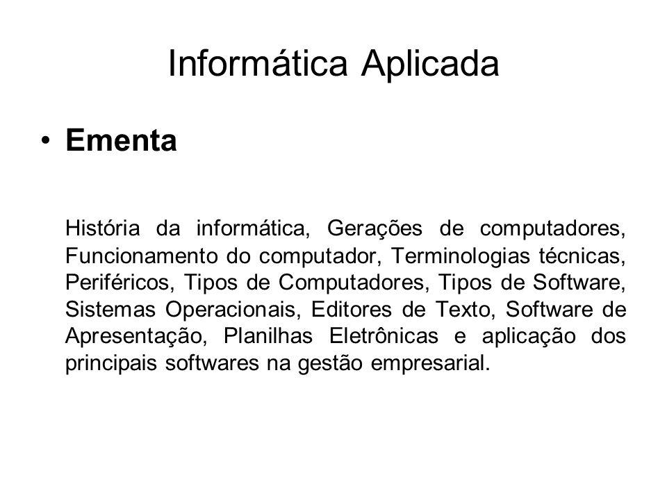 Informática Aplicada Ementa História da informática, Gerações de computadores, Funcionamento do computador, Terminologias técnicas, Periféricos, Tipos