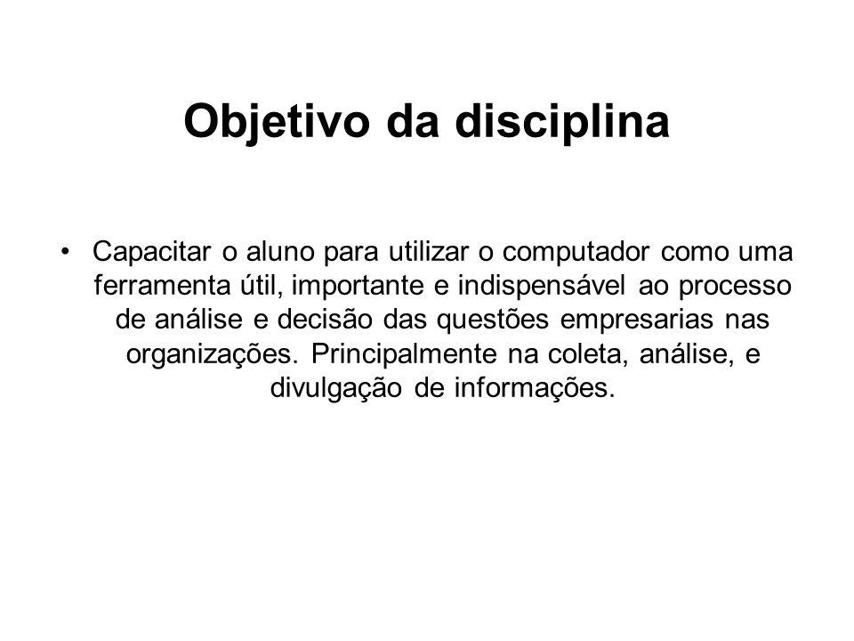 Objetivo da disciplina Capacitar o aluno para utilizar o computador como uma ferramenta útil, importante e indispensável ao processo de análise e deci