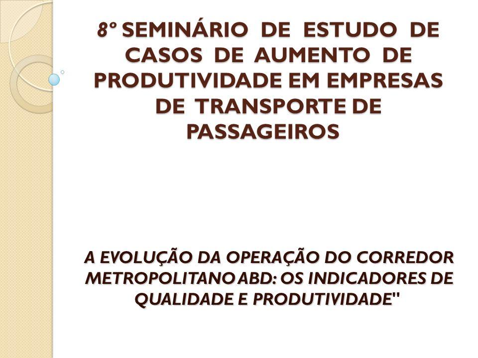8º SEMINÁRIO DE ESTUDO DE CASOS DE AUMENTO DE PRODUTIVIDADE EM EMPRESAS DE TRANSPORTE DE PASSAGEIROS 8º SEMINÁRIO DE ESTUDO DE CASOS DE AUMENTO DE PRODUTIVIDADE EM EMPRESAS DE TRANSPORTE DE PASSAGEIROS A EVOLUÇÃO DA OPERAÇÃO DO CORREDOR METROPOLITANO ABD: OS INDICADORES DE QUALIDADE E PRODUTIVIDADE A EVOLUÇÃO DA OPERAÇÃO DO CORREDOR METROPOLITANO ABD: OS INDICADORES DE QUALIDADE E PRODUTIVIDADE