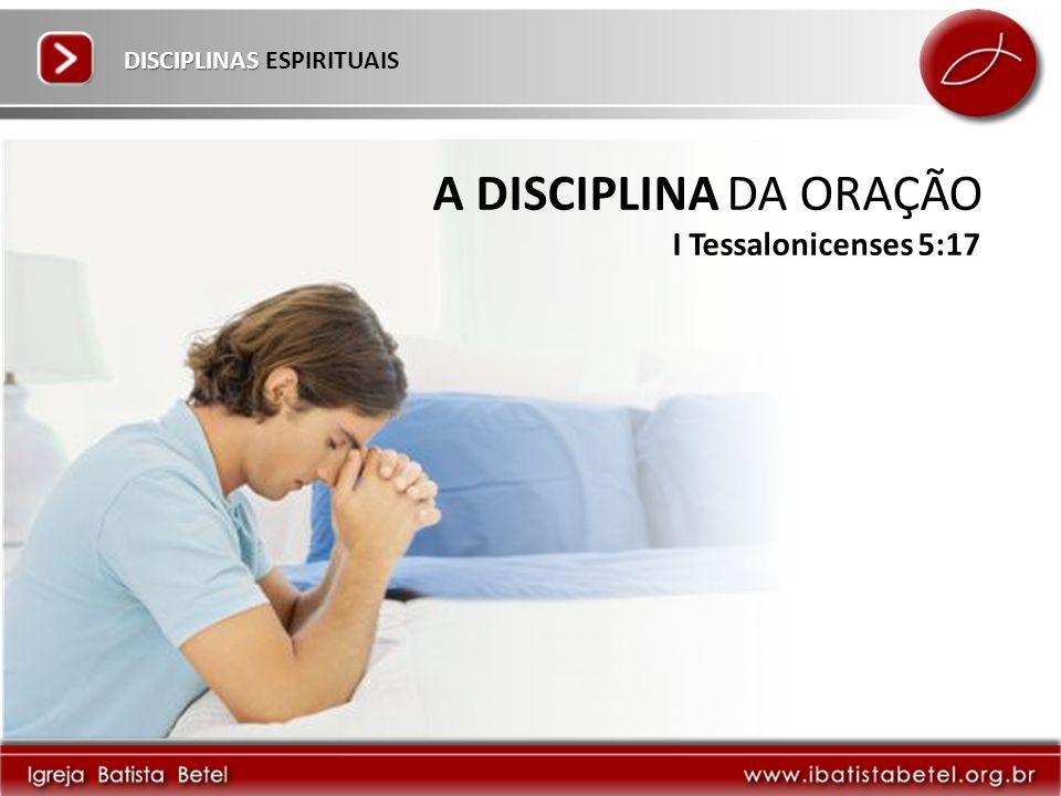 DISCIPLINAS DISCIPLINAS ESPIRITUAIS A DISCIPLINA DA ORAÇÃO I Tessalonicenses 5:17