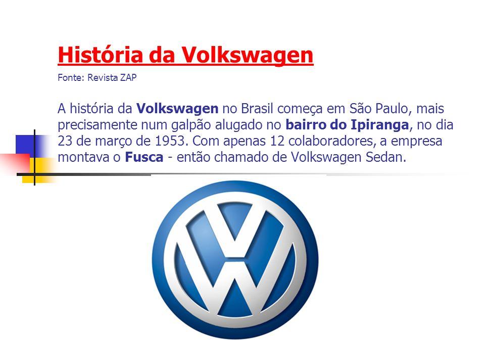 História da Volkswagen História da Volkswagen Fonte: Revista ZAP A história da Volkswagen no Brasil começa em São Paulo, mais precisamente num galpão