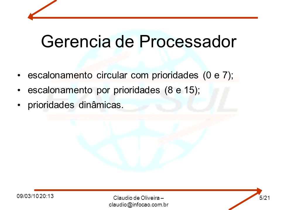 09/03/10 20:13 Claudio de Oliveira – claudio@infocao.com.br 6/21 Gerência de memória memória virtual por paginação; memória principal possui 100 páginas (frames); cada processo pode alocar no máximo cinco páginas na memória principal; política de busca de páginas pode ser paginação por demanda ou antecipada; política de alocação de páginas é fixa; política de substituição de páginas é local; algoritmo de substituição de páginas é FIFO com dois buffers de páginas (FPL e MPL); tamanho da página de oito endereços; arquivo de paginação e swapping.