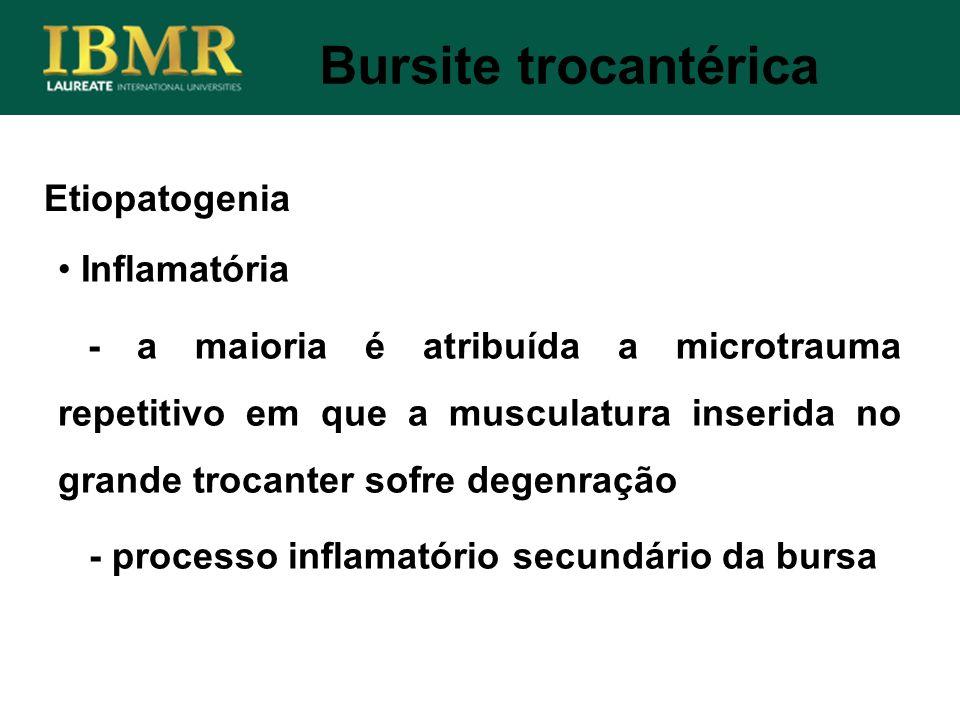 Bursite trocantérica Etiopatogenia Inflamatória - a maioria é atribuída a microtrauma repetitivo em que a musculatura inserida no grande trocanter sof