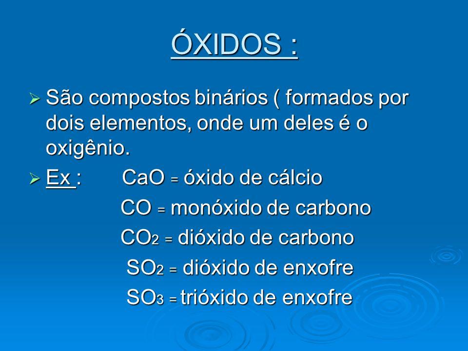 ÓXIDOS : São compostos binários ( formados por dois elementos, onde um deles é o oxigênio. São compostos binários ( formados por dois elementos, onde