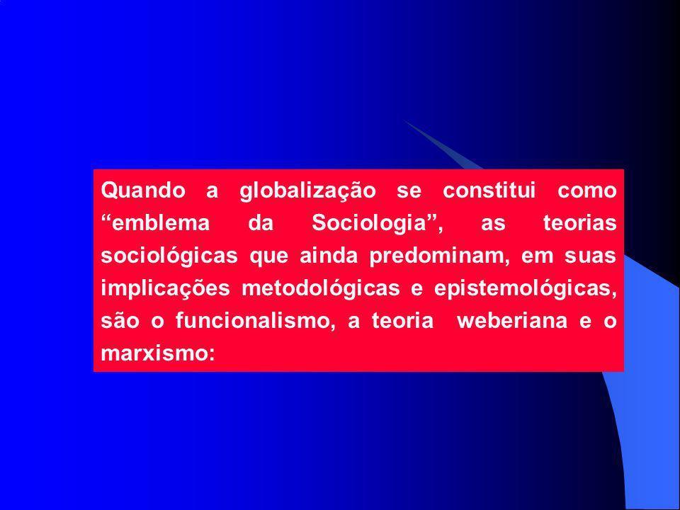 Quando a globalização se constitui como emblema da Sociologia, as teorias sociológicas que ainda predominam, em suas implicações metodológicas e epistemológicas, são o funcionalismo, a teoria weberiana e o marxismo: