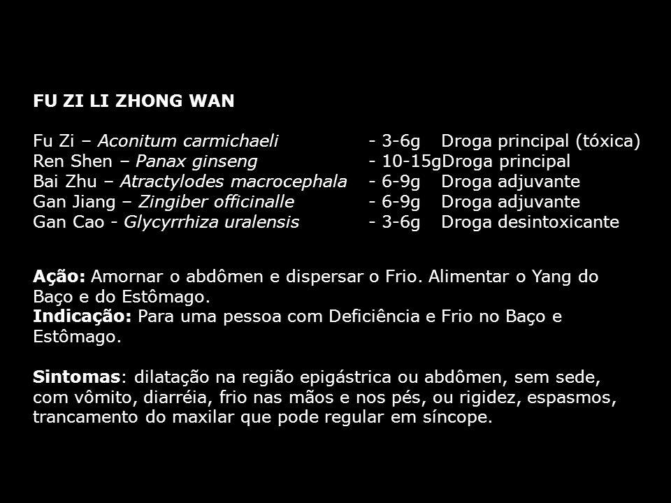 FU ZI LI ZHONG WAN Fu Zi – Aconitum carmichaeli - 3-6g Droga principal (tóxica) Ren Shen – Panax ginseng - 10-15gDroga principal Bai Zhu – Atractylodes macrocephala - 6-9g Droga adjuvante Gan Jiang – Zingiber officinalle - 6-9g Droga adjuvante Gan Cao - Glycyrrhiza uralensis - 3-6g Droga desintoxicante FU ZI LI ZHONG WAN Fu Zi – Aconitum carmichaeli - 3-6g Droga principal (tóxica) Ren Shen – Panax ginseng - 10-15gDroga principal Bai Zhu – Atractylodes macrocephala - 6-9g Droga adjuvante Gan Jiang – Zingiber officinalle - 6-9g Droga adjuvante Gan Cao - Glycyrrhiza uralensis - 3-6g Droga desintoxicante Ação: Amornar o abdômen e dispersar o Frio.