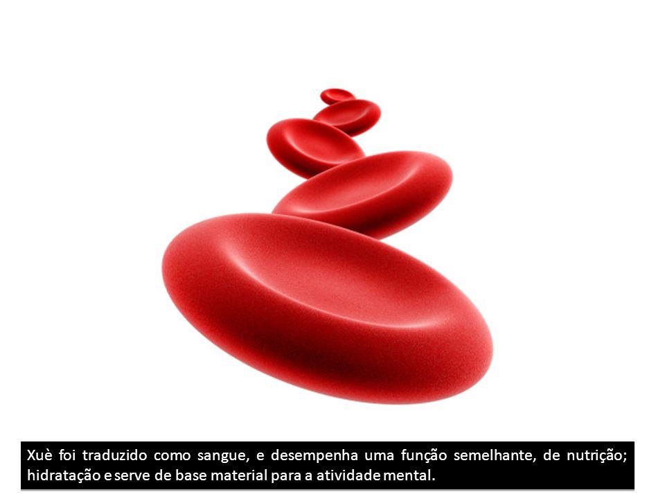 Xuè foi traduzido como sangue, e desempenha uma função semelhante, de nutrição; hidratação e serve de base material para a atividade mental.