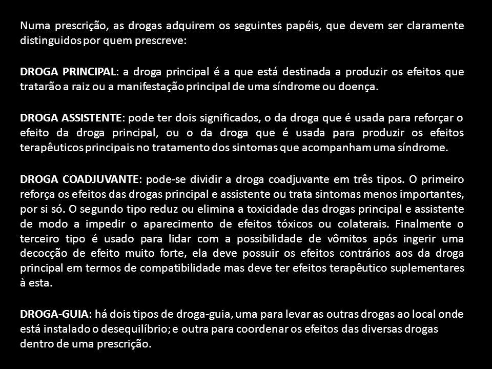 Numa prescrição, as drogas adquirem os seguintes papéis, que devem ser claramente distinguidos por quem prescreve: DROGA PRINCIPAL: a droga principal é a que está destinada a produzir os efeitos que tratarão a raiz ou a manifestação principal de uma síndrome ou doença.
