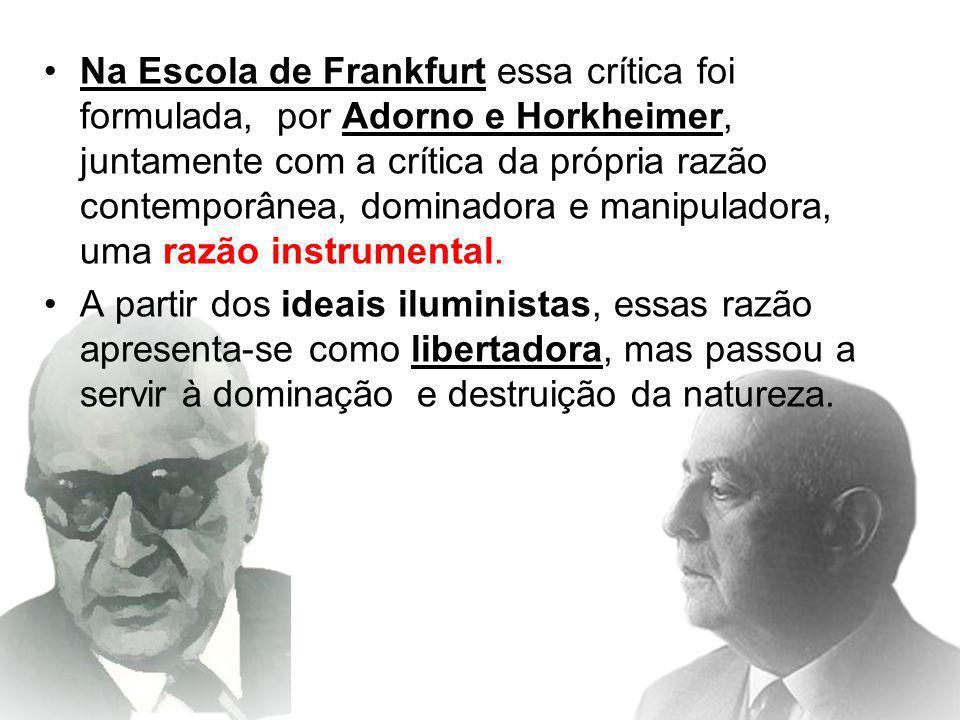 Na Escola de Frankfurt essa crítica foi formulada, por Adorno e Horkheimer, juntamente com a crítica da própria razão contemporânea, dominadora e mani