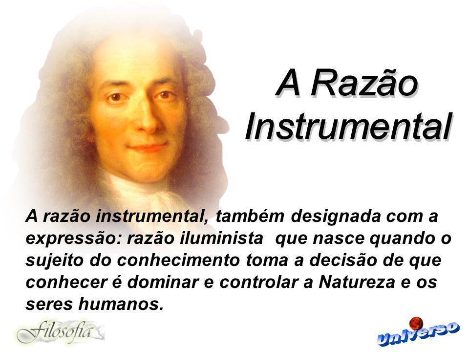 A razão instrumental, também designada com a expressão: razão iluminista que nasce quando o sujeito do conhecimento toma a decisão de que conhecer é d