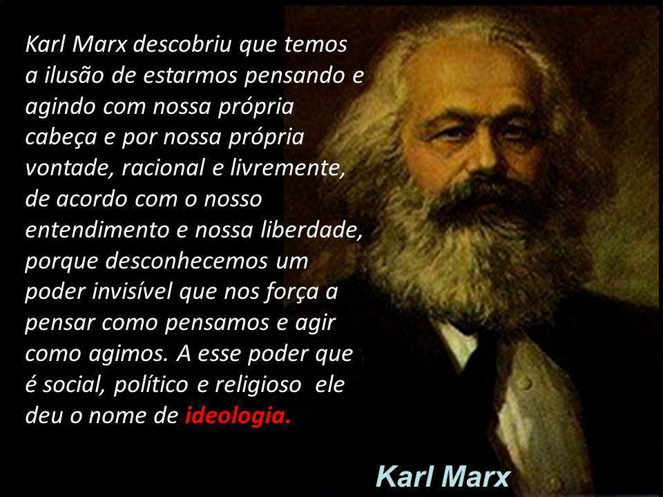 Karl Marx descobriu que temos a ilusão de estarmos pensando e agindo com nossa própria cabeça e por nossa própria vontade, racional e livremente, de a