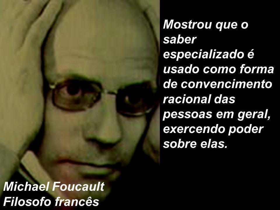 Mostrou que o saber especializado é usado como forma de convencimento racional das pessoas em geral, exercendo poder sobre elas. Michael Foucault Filo