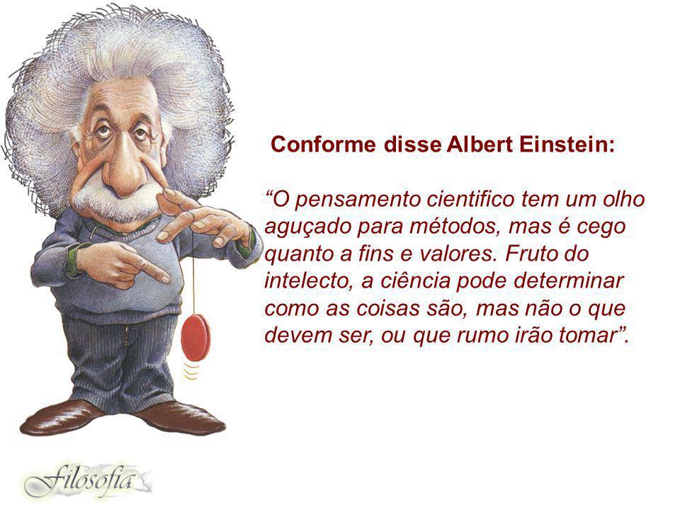 Conforme disse Albert Einstein: O pensamento cientifico tem um olho aguçado para métodos, mas é cego quanto a fins e valores. Fruto do intelecto, a ci