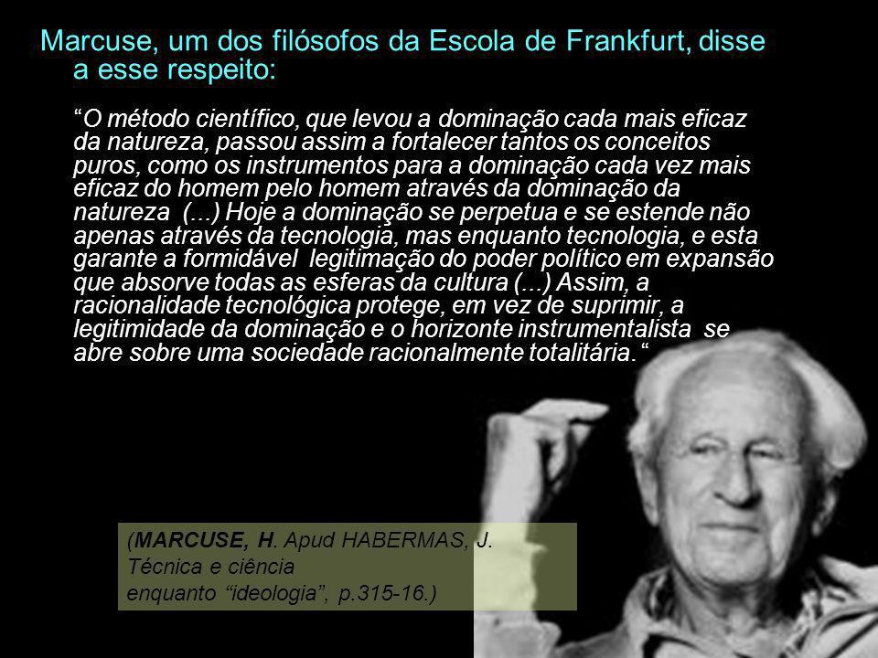 Marcuse, um dos filósofos da Escola de Frankfurt, disse a esse respeito: O método científico, que levou a dominação cada mais eficaz da natureza, pass