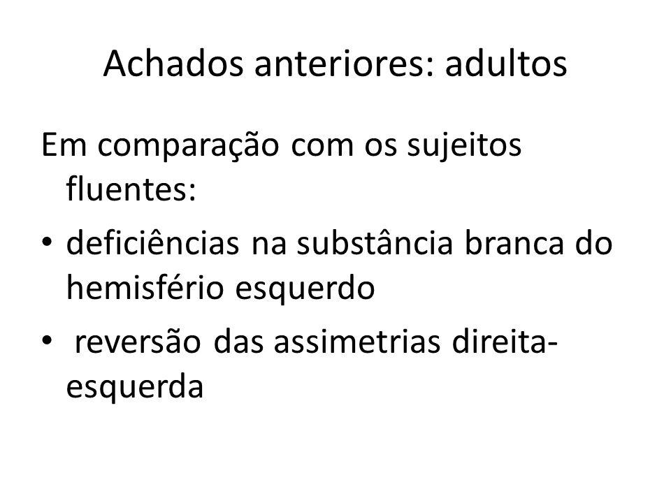Achados anteriores: adultos Em comparação com os sujeitos fluentes: deficiências na substância branca do hemisfério esquerdo reversão das assimetrias