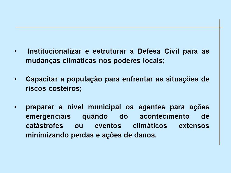 Institucionalizar e estruturar a Defesa Civil para as mudanças climáticas nos poderes locais; Capacitar a população para enfrentar as situações de ris