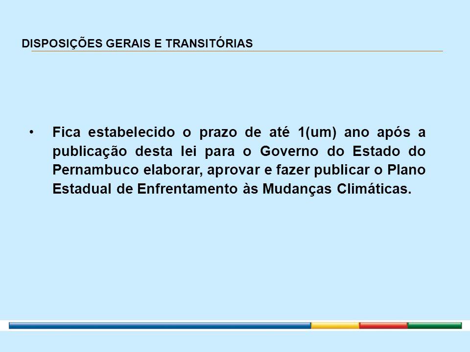 DISPOSIÇÕES GERAIS E TRANSITÓRIAS Fica estabelecido o prazo de até 1(um) ano após a publicação desta lei para o Governo do Estado do Pernambuco elabor