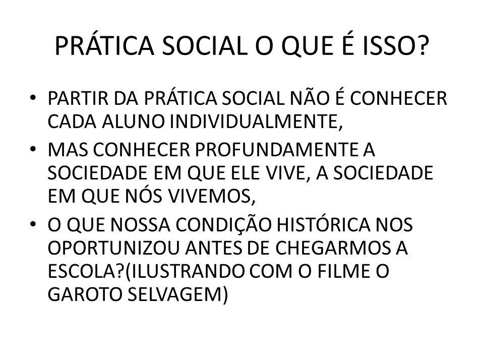 PRÁTICA SOCIAL O QUE É ISSO? PARTIR DA PRÁTICA SOCIAL NÃO É CONHECER CADA ALUNO INDIVIDUALMENTE, MAS CONHECER PROFUNDAMENTE A SOCIEDADE EM QUE ELE VIV
